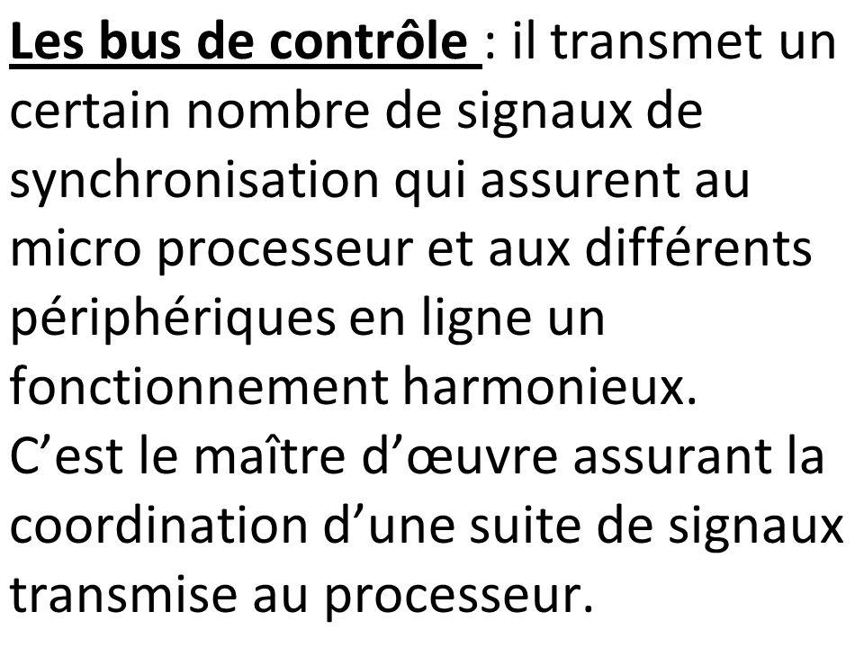 Les bus de contrôle : il transmet un certain nombre de signaux de synchronisation qui assurent au micro processeur et aux différents périphériques en ligne un fonctionnement harmonieux.