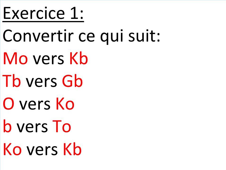 Exercice 1: Convertir ce qui suit: Mo vers Kb Tb vers Gb O vers Ko b vers To Ko vers Kb