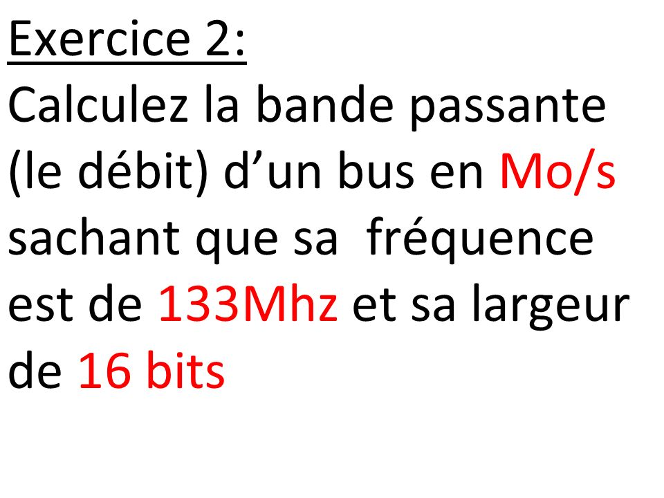Exercice 2: Calculez la bande passante (le débit) d'un bus en Mo/s sachant que sa fréquence est de 133Mhz et sa largeur de 16 bits.