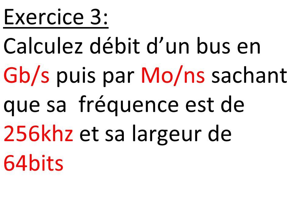 Exercice 3: Calculez débit d'un bus en Gb/s puis par Mo/ns sachant que sa fréquence est de 256khz et sa largeur de 64bits.