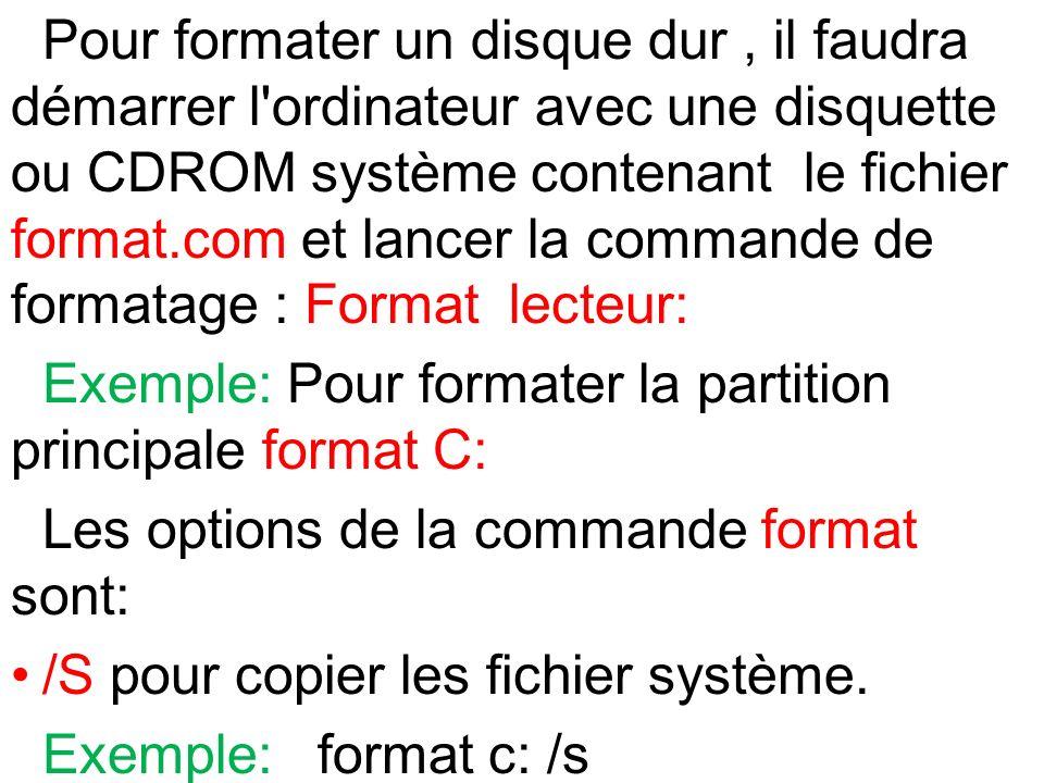 Pour formater un disque dur , il faudra démarrer l ordinateur avec une disquette ou CDROM système contenant le fichier format.com et lancer la commande de formatage : Format lecteur: