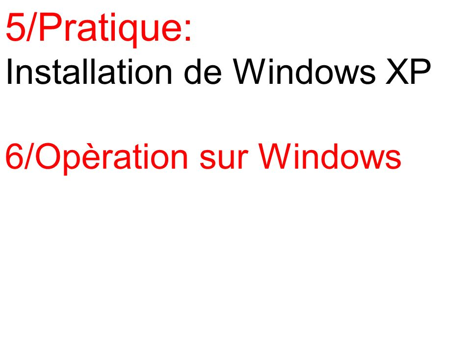 5/Pratique: Installation de Windows XP 6/Opèration sur Windows