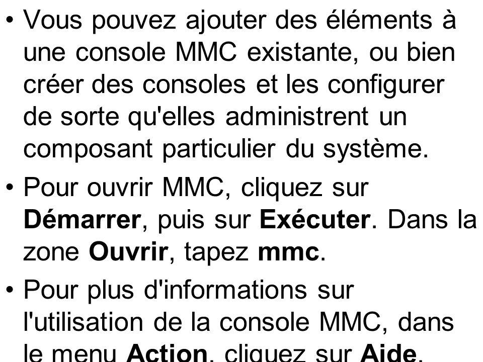 Vous pouvez ajouter des éléments à une console MMC existante, ou bien créer des consoles et les configurer de sorte qu elles administrent un composant particulier du système.