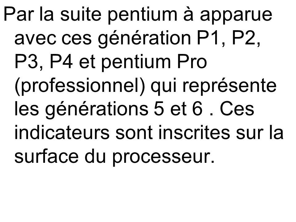 Par la suite pentium à apparue avec ces génération P1, P2, P3, P4 et pentium Pro (professionnel) qui représente les générations 5 et 6 .