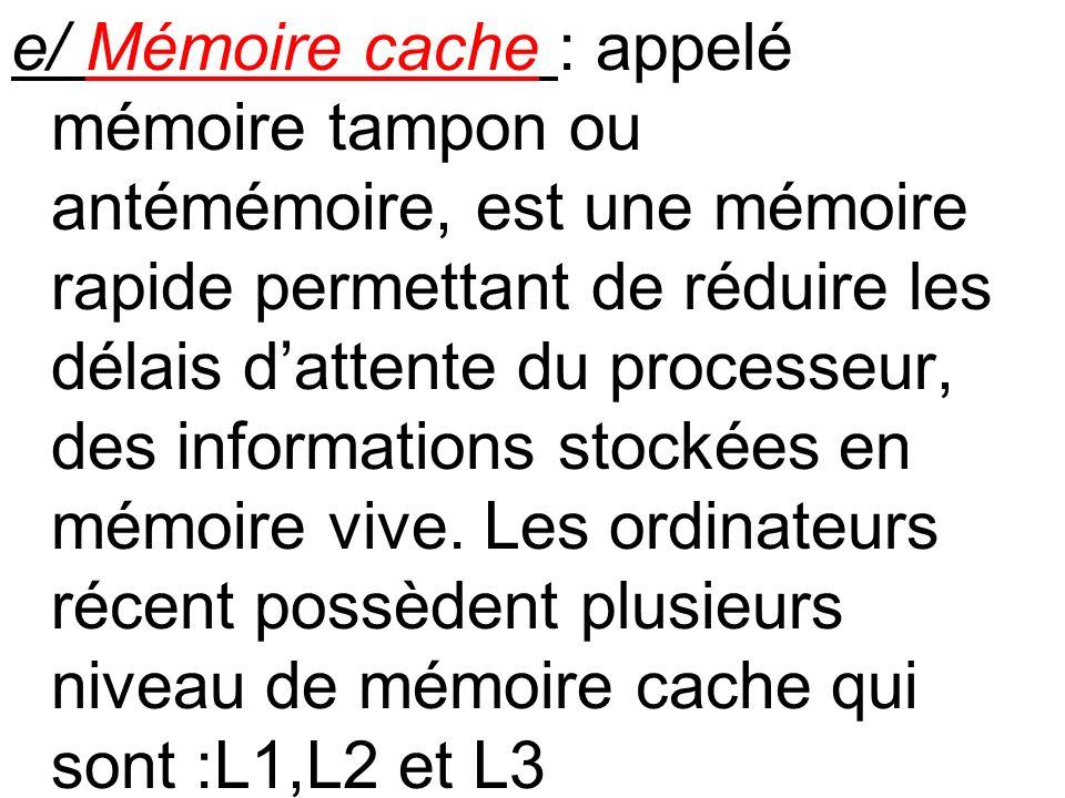 e/ Mémoire cache : appelé mémoire tampon ou antémémoire, est une mémoire rapide permettant de réduire les délais d'attente du processeur, des informations stockées en mémoire vive.
