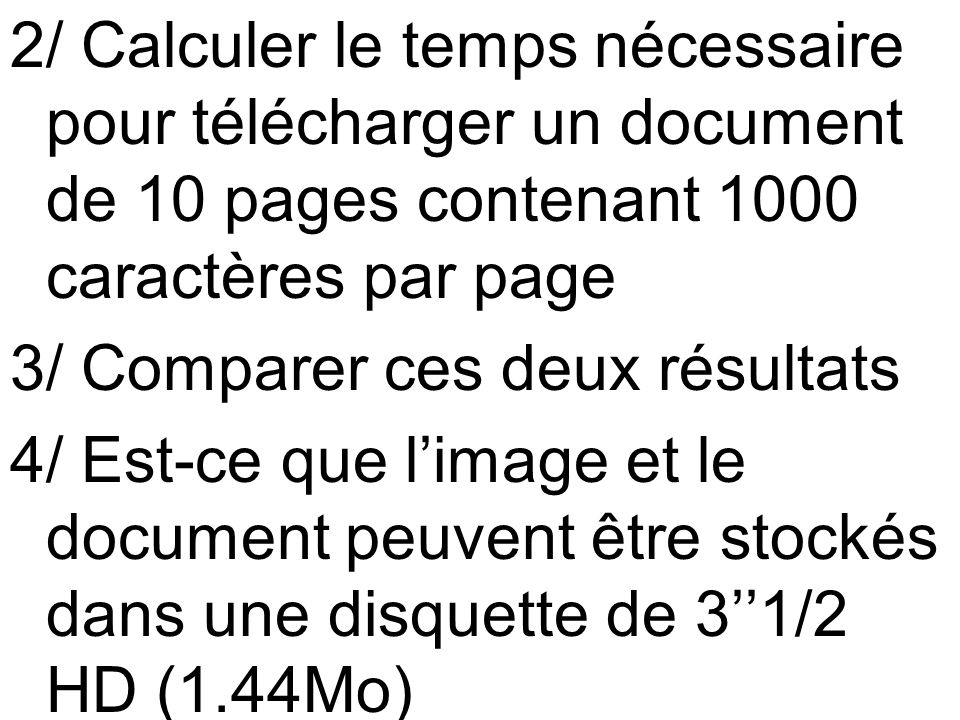 2/ Calculer le temps nécessaire pour télécharger un document de 10 pages contenant 1000 caractères par page 3/ Comparer ces deux résultats 4/ Est-ce que l'image et le document peuvent être stockés dans une disquette de 3''1/2 HD (1.44Mo)
