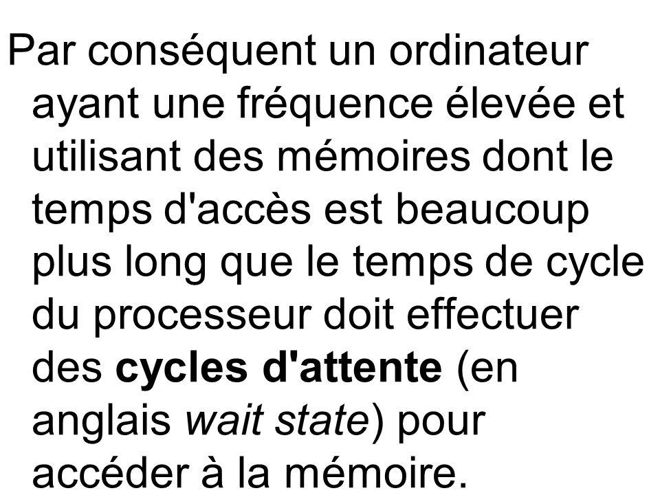 Par conséquent un ordinateur ayant une fréquence élevée et utilisant des mémoires dont le temps d accès est beaucoup plus long que le temps de cycle du processeur doit effectuer des cycles d attente (en anglais wait state) pour accéder à la mémoire.