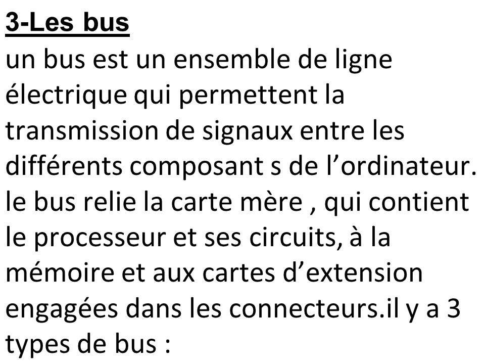 3-Les bus un bus est un ensemble de ligne électrique qui permettent la transmission de signaux entre les différents composant s de l'ordinateur.