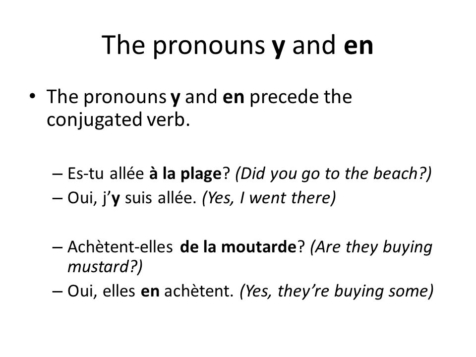 The pronouns y and en The pronouns y and en precede the conjugated verb. Es-tu allée à la plage (Did you go to the beach )