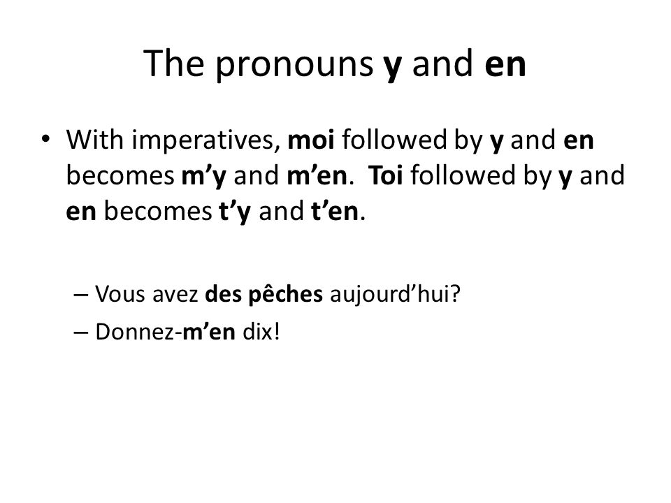 The pronouns y and en With imperatives, moi followed by y and en becomes m'y and m'en. Toi followed by y and en becomes t'y and t'en.