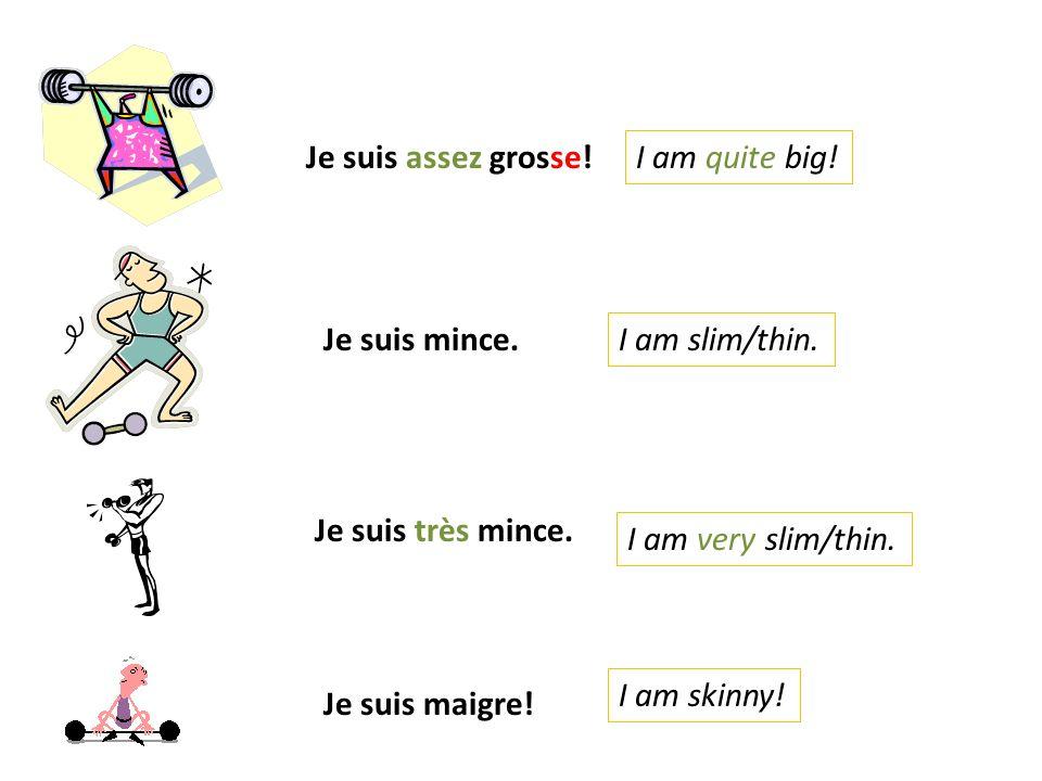 Je suis assez grosse! I am quite big! Je suis mince. I am slim/thin. Je suis très mince. I am very slim/thin.