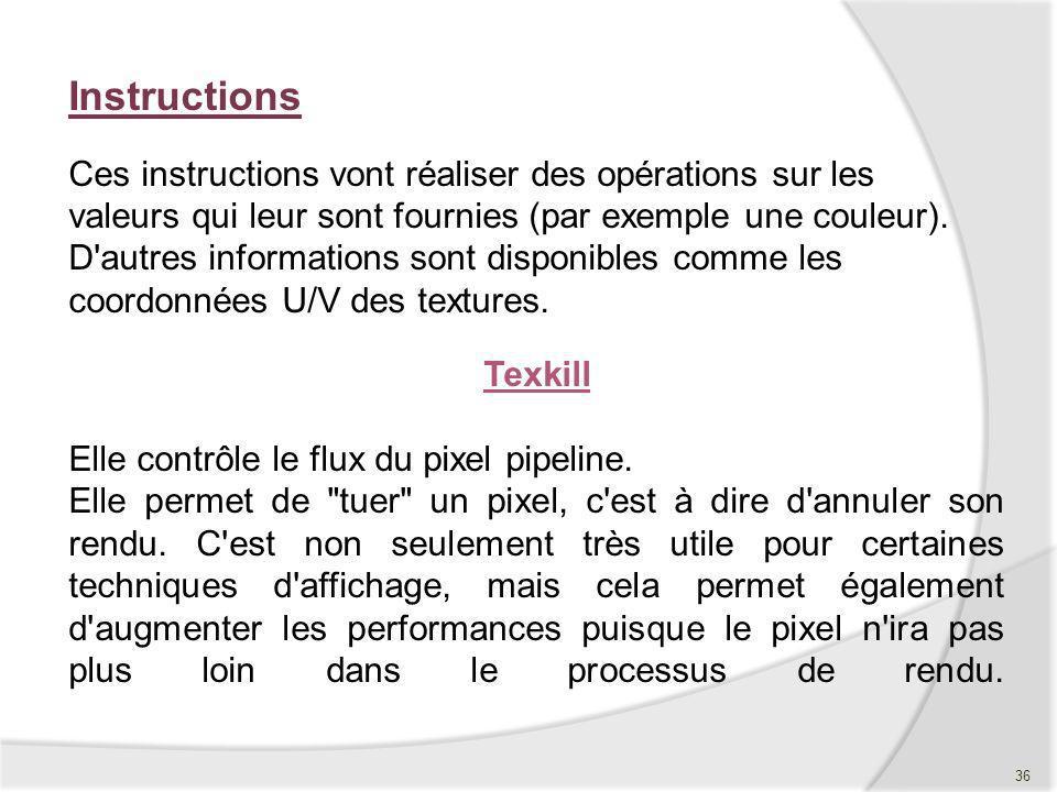 Instructions Ces instructions vont réaliser des opérations sur les valeurs qui leur sont fournies (par exemple une couleur). D autres informations sont disponibles comme les coordonnées U/V des textures.