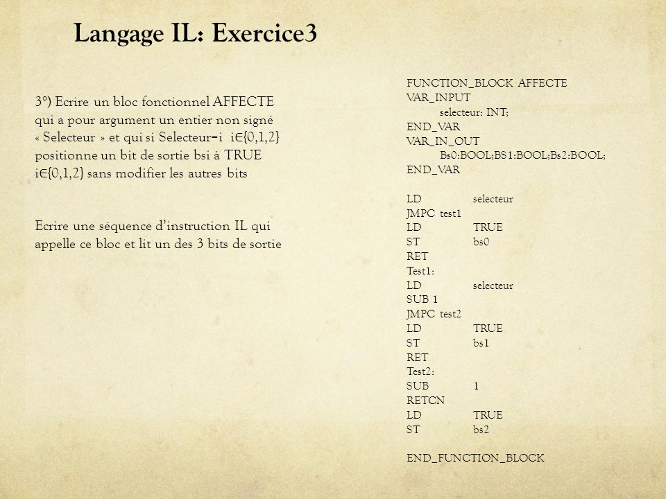 Langage IL: Exercice3 FUNCTION_BLOCK AFFECTE. VAR_INPUT. selecteur: INT; END_VAR. VAR_IN_OUT. Bs0:BOOL;BS1:BOOL;Bs2:BOOL;