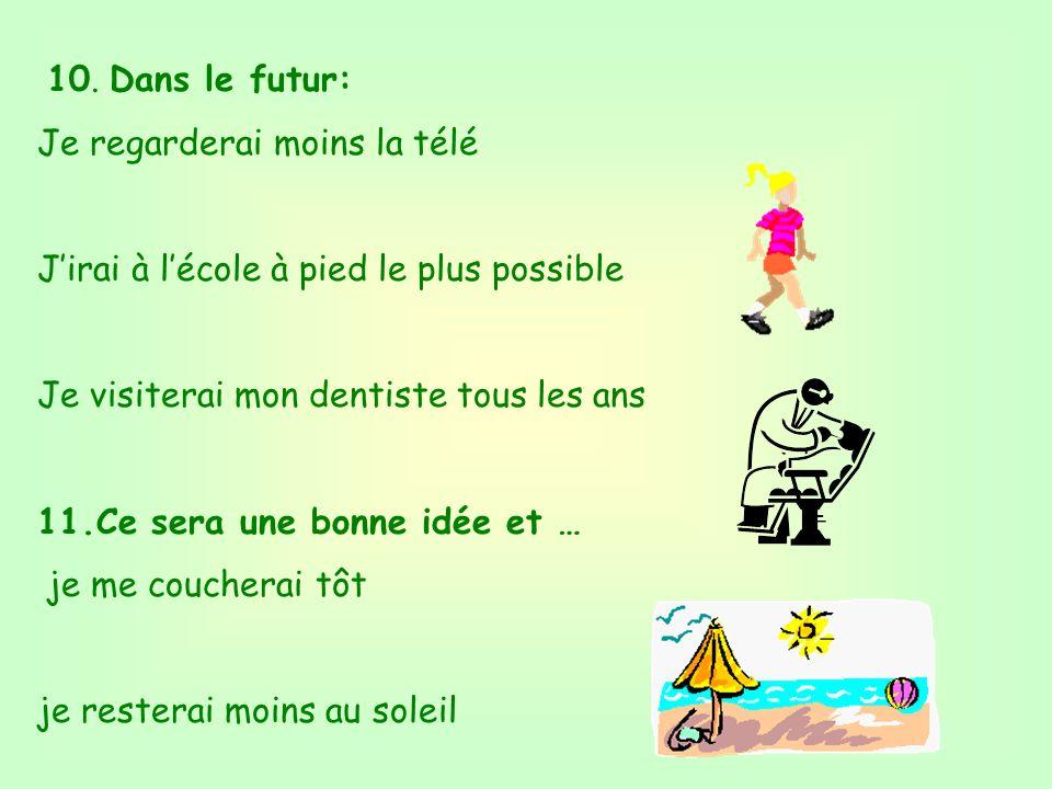 10. Dans le futur: Je regarderai moins la télé. J'irai à l'école à pied le plus possible. Je visiterai mon dentiste tous les ans.