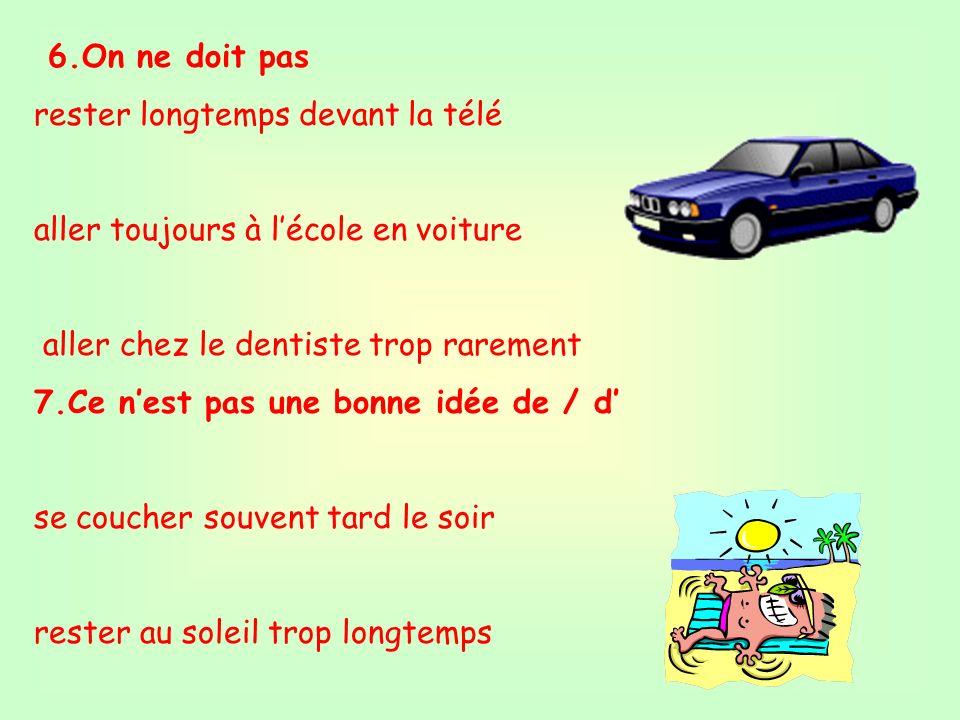 6.On ne doit pas rester longtemps devant la télé. aller toujours à l'école en voiture. aller chez le dentiste trop rarement.