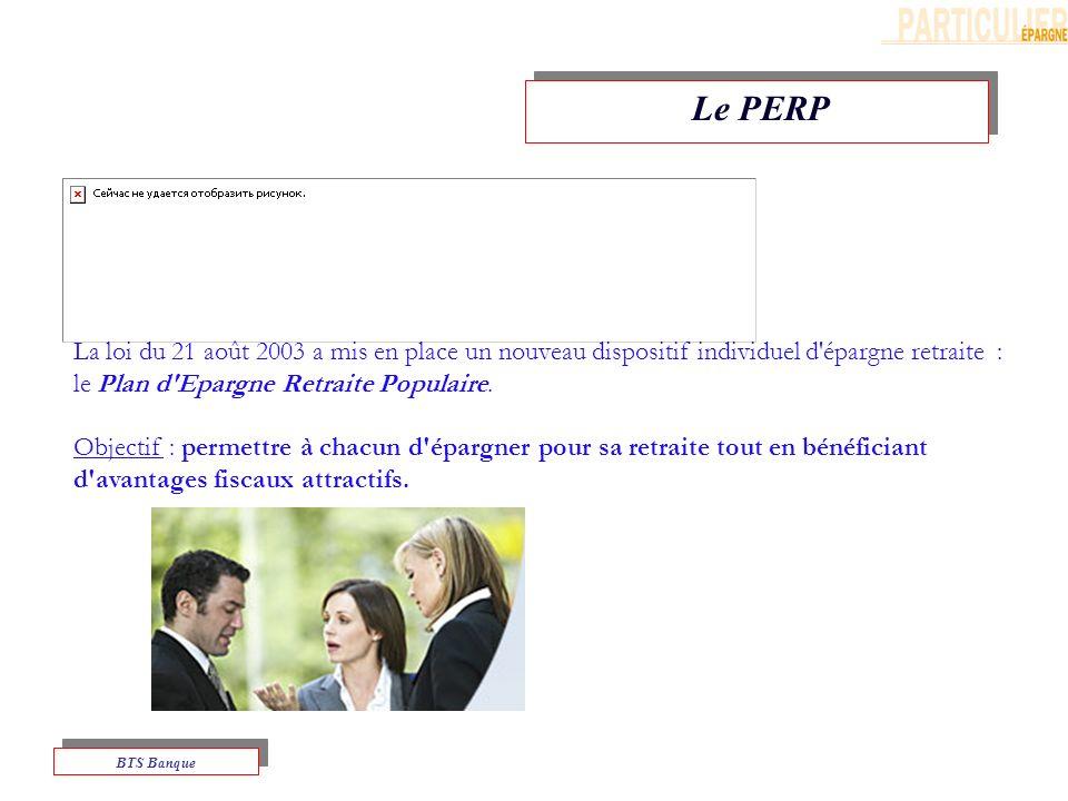 Le PERP La loi du 21 août 2003 a mis en place un nouveau dispositif individuel d épargne retraite : le Plan d Epargne Retraite Populaire.