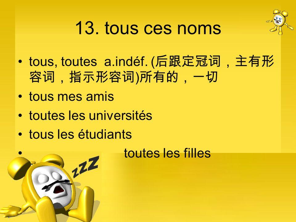 13. tous ces noms tous, toutes a.indéf. (后跟定冠词,主有形容词,指示形容词)所有的,一切