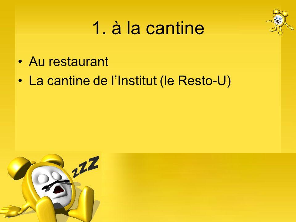 1. à la cantine Au restaurant La cantine de l'Institut (le Resto-U)