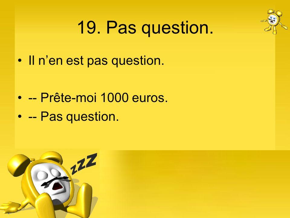 19. Pas question. Il n'en est pas question. -- Prête-moi 1000 euros.