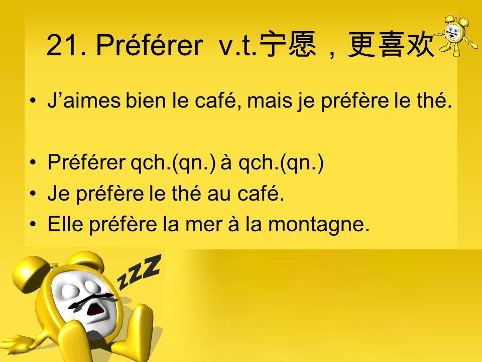 21. Préférer v.t.宁愿,更喜欢 J'aimes bien le café, mais je préfère le thé.