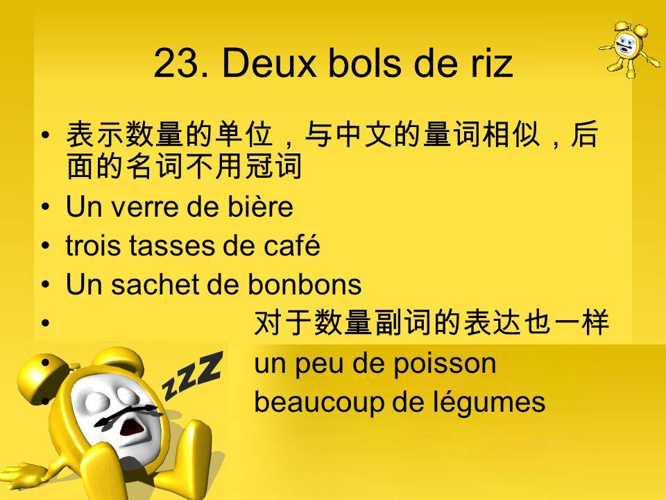 23. Deux bols de riz 表示数量的单位,与中文的量词相似,后面的名词不用冠词 Un verre de bière