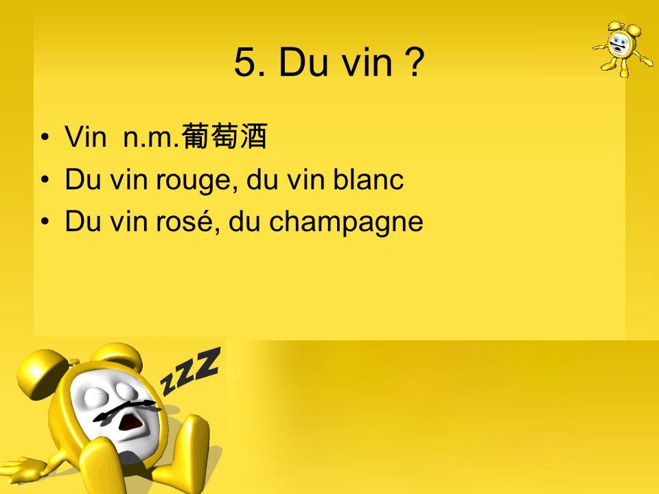 5. Du vin Vin n.m.葡萄酒 Du vin rouge, du vin blanc