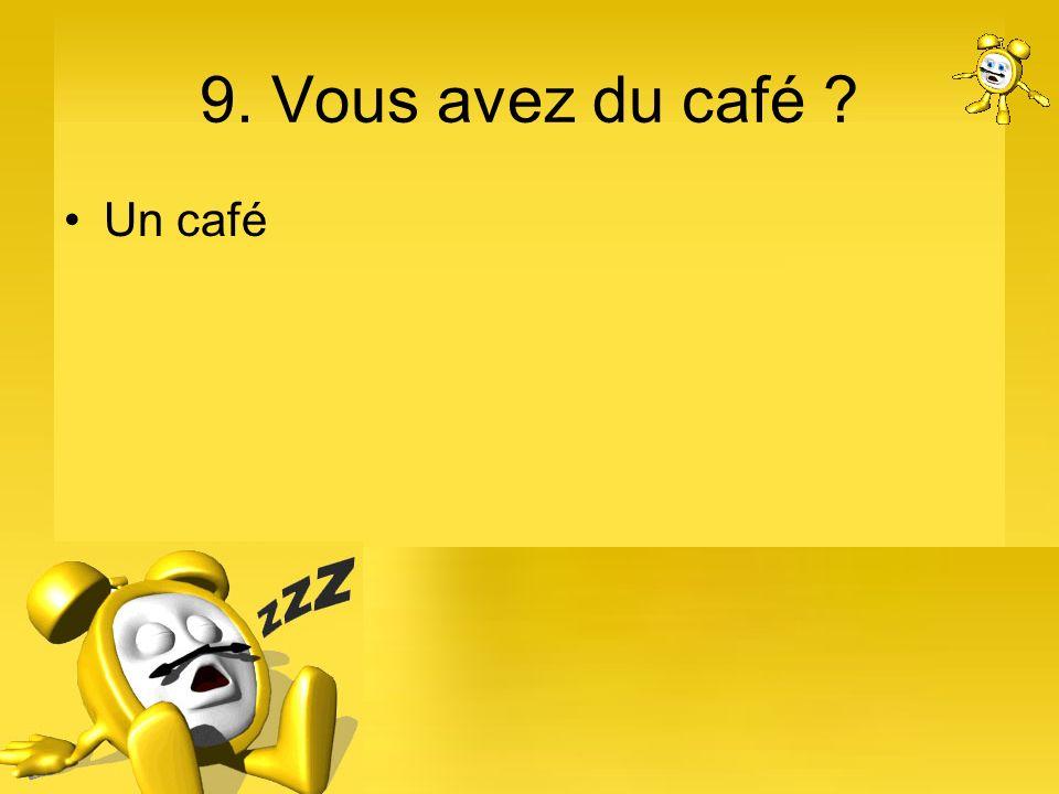 9. Vous avez du café Un café