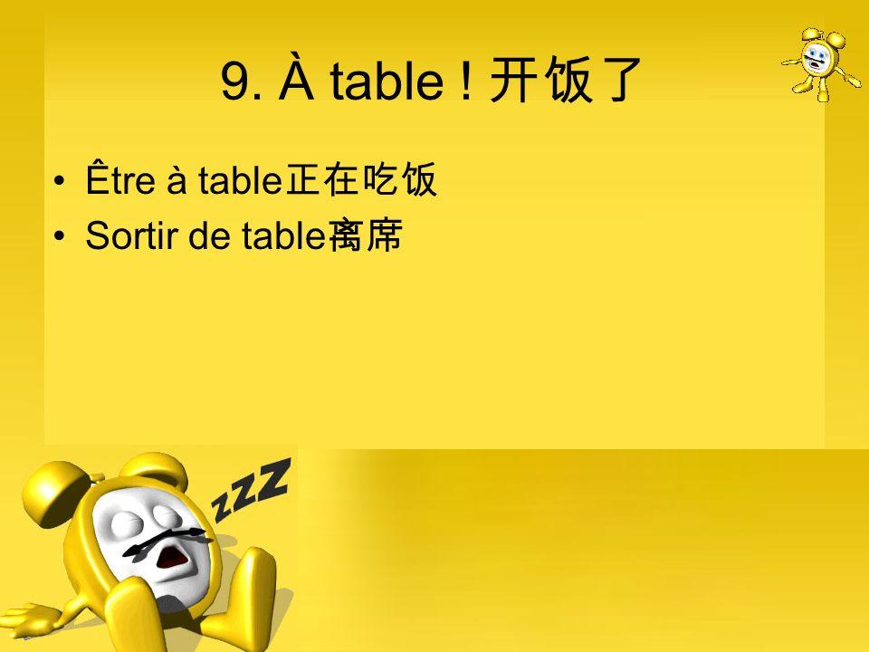 9. À table ! 开饭了 Être à table正在吃饭 Sortir de table离席