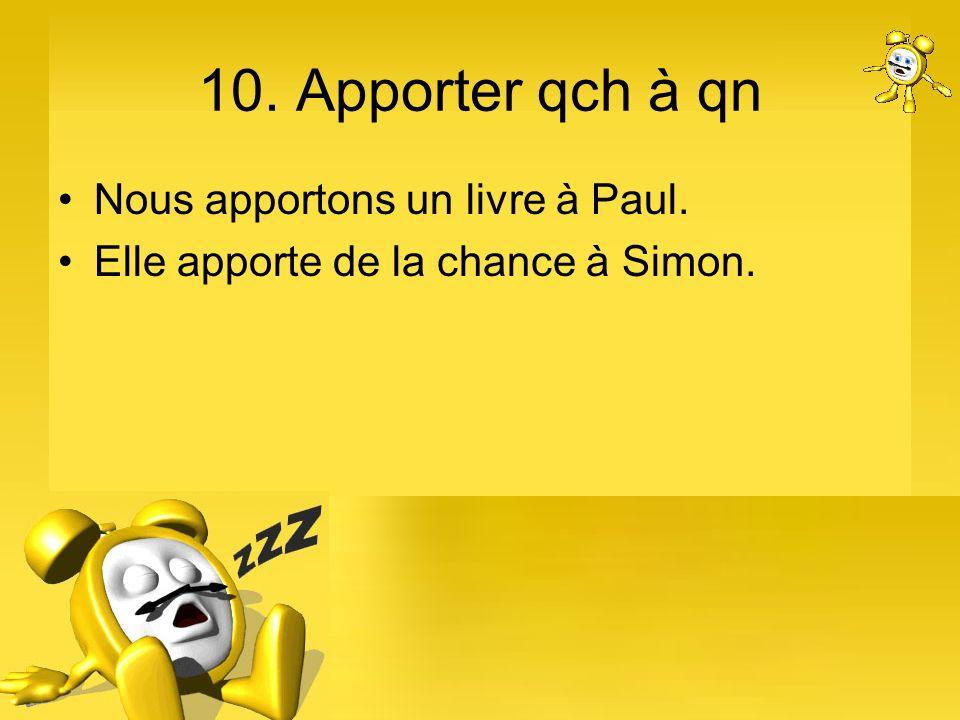10. Apporter qch à qn Nous apportons un livre à Paul.