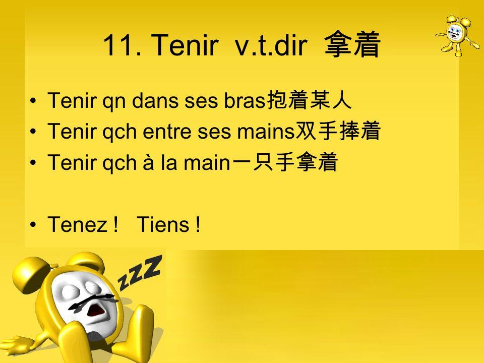11. Tenir v.t.dir 拿着 Tenir qn dans ses bras抱着某人