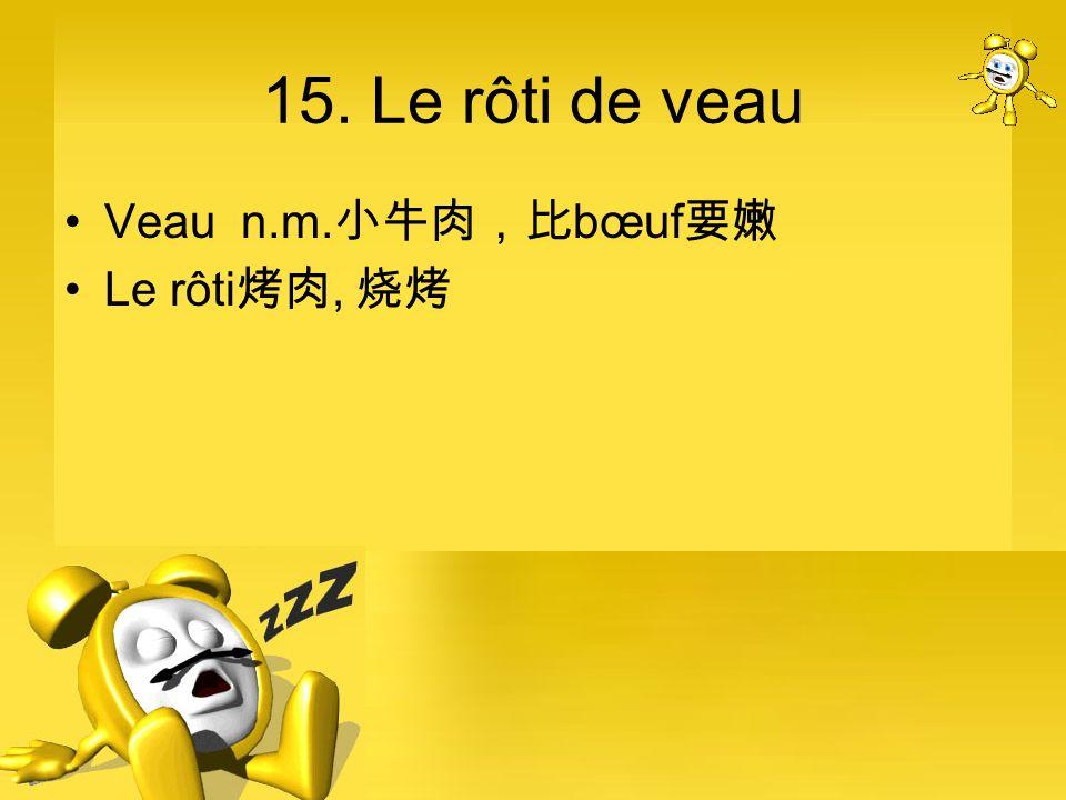 15. Le rôti de veau Veau n.m.小牛肉,比bœuf要嫩 Le rôti烤肉, 烧烤