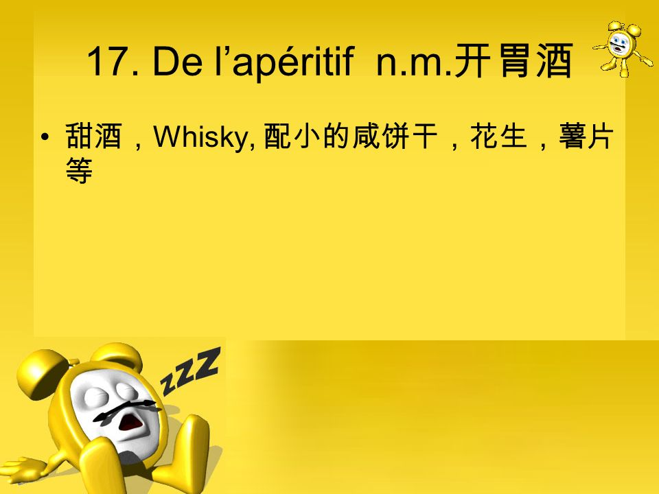 17. De l'apéritif n.m.开胃酒 甜酒,Whisky, 配小的咸饼干,花生,薯片等