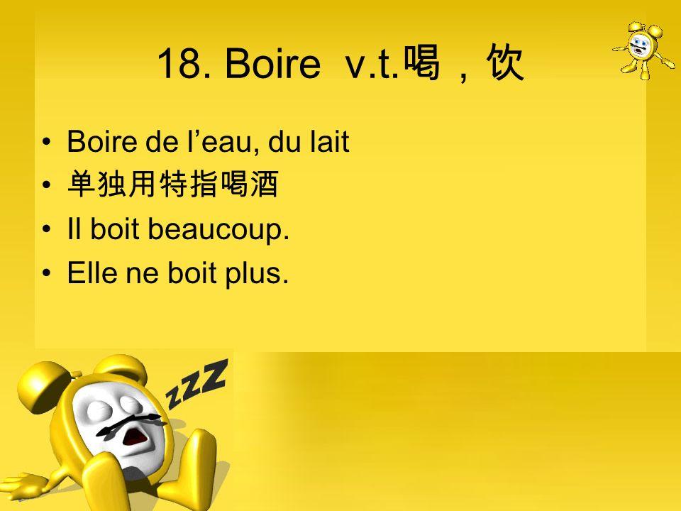 18. Boire v.t.喝,饮 Boire de l'eau, du lait 单独用特指喝酒 Il boit beaucoup.