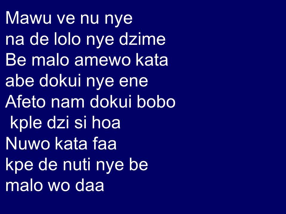 Mawu ve nu nye na de lolo nye dzime. Be malo amewo kata. abe dokui nye ene. Afeto nam dokui bobo.