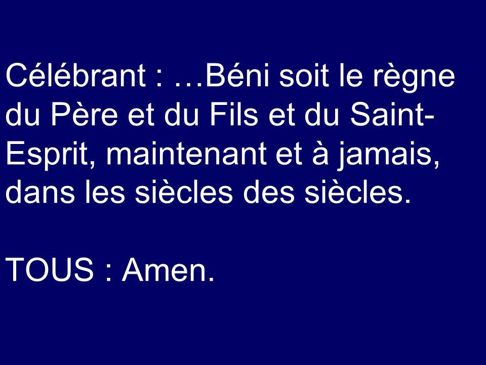 Célébrant : …Béni soit le règne du Père et du Fils et du Saint-Esprit, maintenant et à jamais, dans les siècles des siècles.