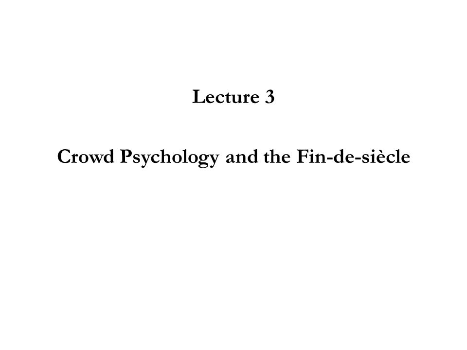 Lecture 3 Crowd Psychology and the Fin-de-siècle