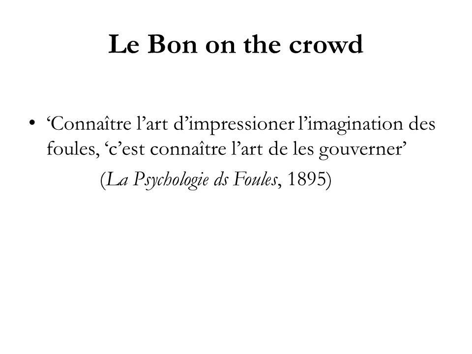 Le Bon on the crowd 'Connaître l'art d'impressioner l'imagination des foules, 'c'est connaître l'art de les gouverner'