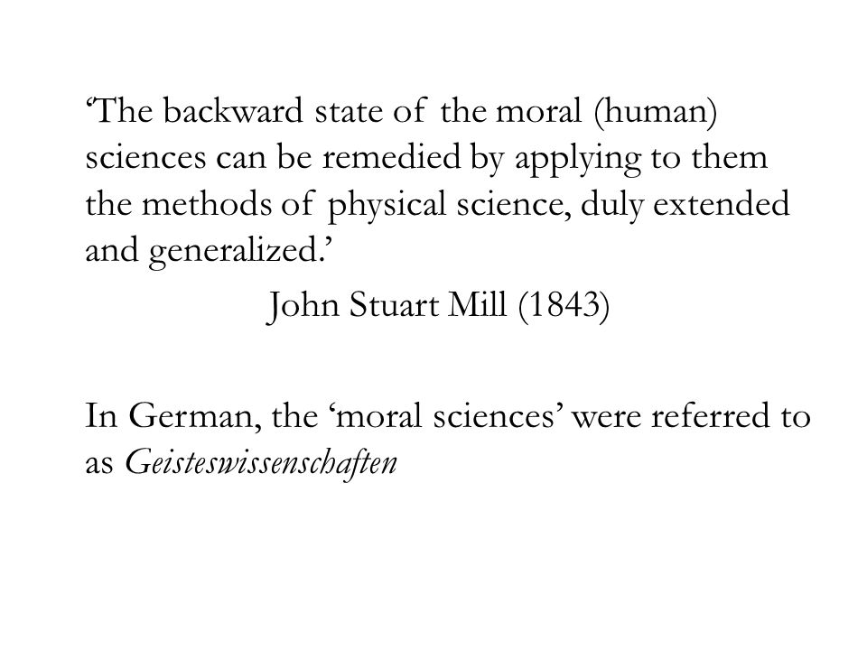 'The backward state of the moral (human) sciences can be remedied by applying to them the methods of physical science, duly extended and generalized.' John Stuart Mill (1843) In German, the 'moral sciences' were referred to as Geisteswissenschaften