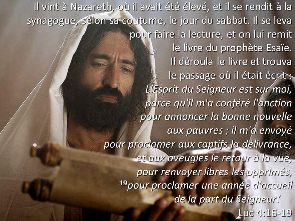 Il vint à Nazareth, où il avait été élevé, et il se rendit à la synagogue, selon sa coutume, le jour du sabbat. Il se leva pour faire la lecture, et on lui remit