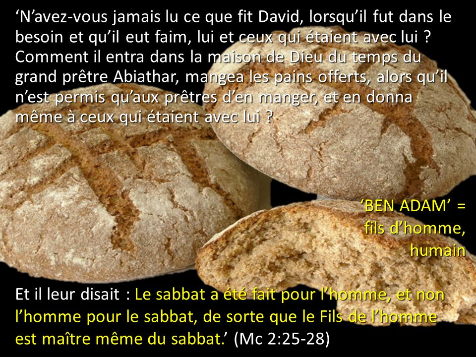 'N'avez-vous jamais lu ce que fit David, lorsqu'il fut dans le besoin et qu'il eut faim, lui et ceux qui étaient avec lui Comment il entra dans la maison de Dieu du temps du grand prêtre Abiathar, mangea les pains offerts, alors qu'il n'est permis qu'aux prêtres d'en manger, et en donna même à ceux qui étaient avec lui