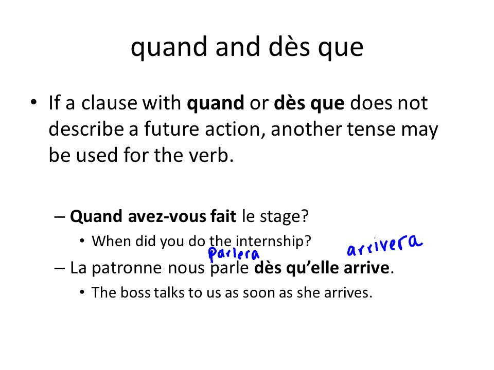 quand and dès que If a clause with quand or dès que does not describe a future action, another tense may be used for the verb.