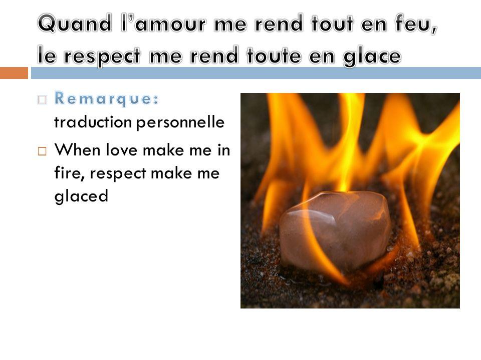 Quand l'amour me rend tout en feu, le respect me rend toute en glace