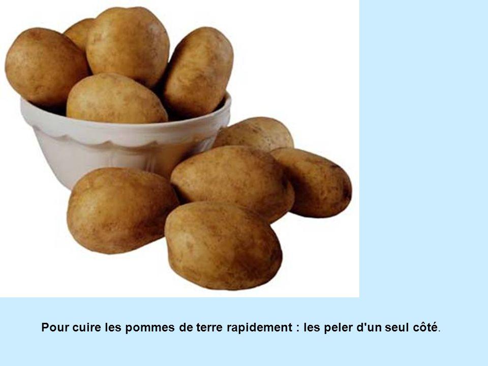 Pour cuire les pommes de terre rapidement : les peler d un seul côté.
