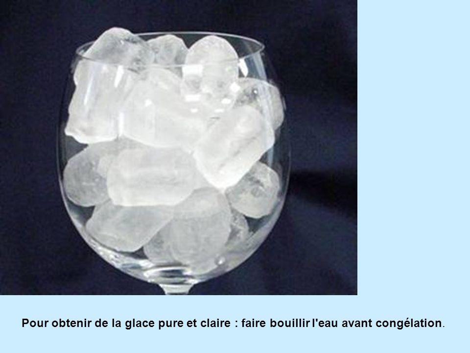 Pour obtenir de la glace pure et claire : faire bouillir l eau avant congélation.