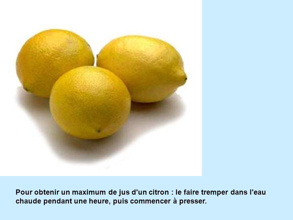Pour obtenir un maximum de jus d un citron : le faire tremper dans l eau chaude pendant une heure, puis commencer à presser.