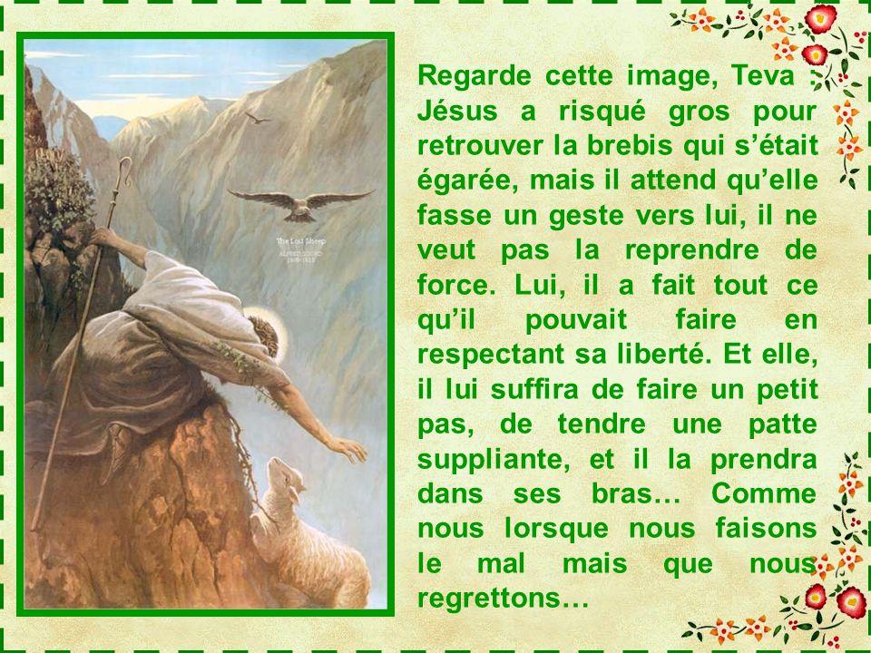Regarde cette image, Teva : Jésus a risqué gros pour retrouver la brebis qui s'était égarée, mais il attend qu'elle fasse un geste vers lui, il ne veut pas la reprendre de force.