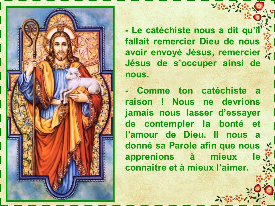 - Le catéchiste nous a dit qu'il fallait remercier Dieu de nous avoir envoyé Jésus, remercier Jésus de s'occuper ainsi de nous.