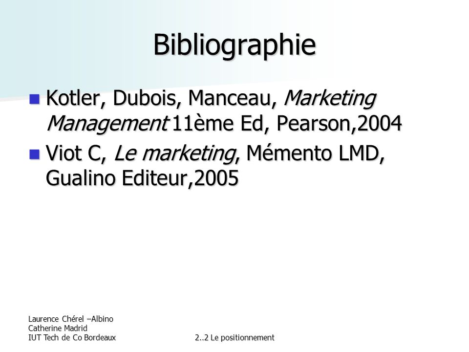 Bibliographie Kotler, Dubois, Manceau, Marketing Management 11ème Ed, Pearson,2004. Viot C, Le marketing, Mémento LMD, Gualino Editeur,2005.
