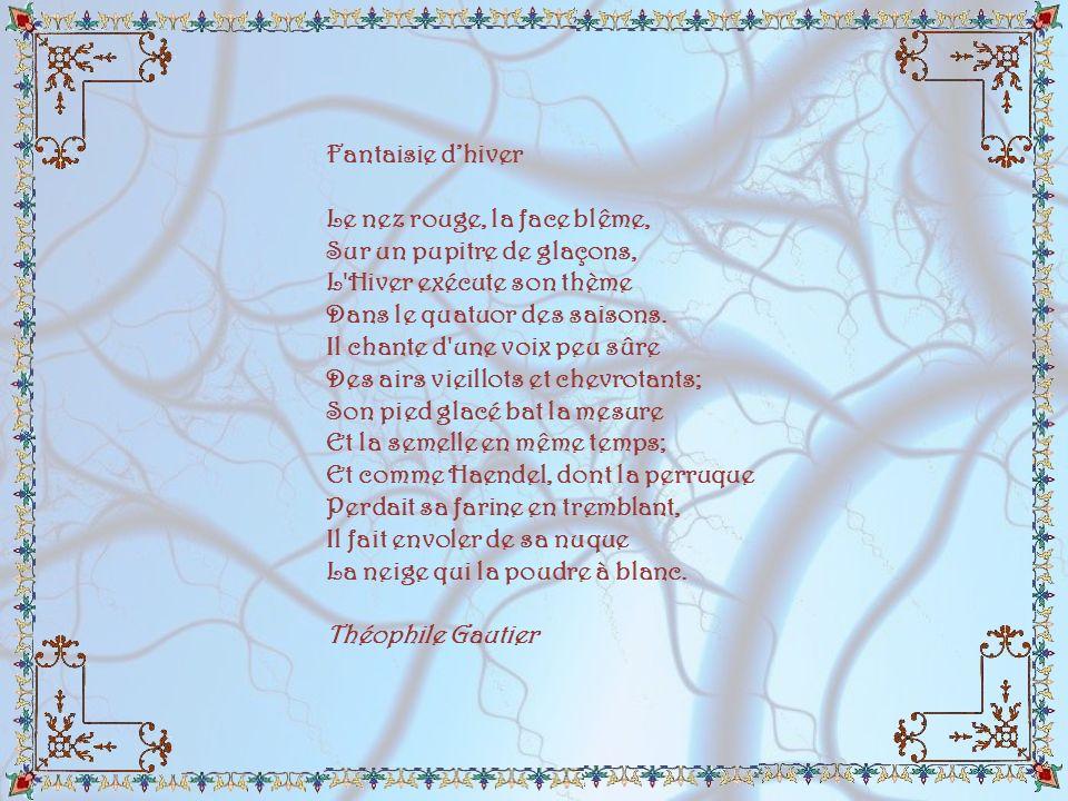 Fantaisie d'hiver Le nez rouge, la face blême, Sur un pupitre de glaçons, L Hiver exécute son thème Dans le quatuor des saisons.