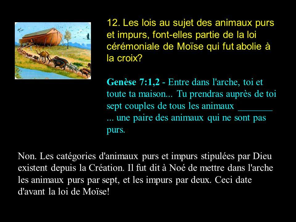 12. Les lois au sujet des animaux purs et impurs, font-elles partie de la loi cérémoniale de Moïse qui fut abolie à la croix
